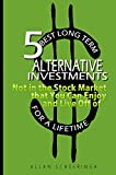 5 Best Long Term Alternative Investments Not in the Stock Market that You Can Enjoy and Live Off of for a Lifetime