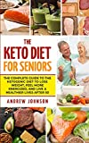 The Keto Diet For Seniors: The Complete Guide To The Ketogenic Diet To Lose Weight, Feel More Energized, And Live A Healthier Lives After 50 (Keto For Seniors)
