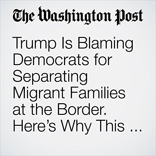 Trump Is Blaming Democrats for Separating Migrant Families at the Border. Here's Why This Isn't a Surprise. copertina