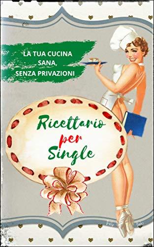 Ricettario per single: ricette facili e veloci. La tua cucina sana senza privazioni