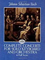 Bach: Complete Concerti for Solo Keyboard and Orchestra in Full Score