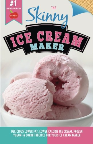 The Skinny Ice Cream Maker: Delicious Lower Fat, Lower Calorie Ice Cream, Frozen Yogurt & Sorbet Recipes For Your Ice Cream Maker