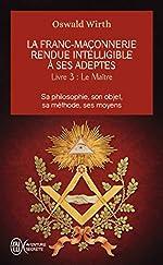 La franc-maçonnerie rendue intelligible à ses adeptes - Tome 3 : Le Maître d'Oswald Wirth