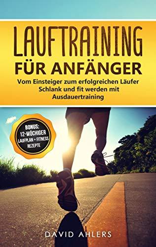Lauftraining für Anfänger: Vom Einsteiger zum erfolgreichen Läufer - Schlank und fit werden mit Ausdauertraining - Bonus: 12-wöchiger Laufplan und gesunde ... für das Lauftraining (Laufen 1)