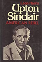 Upton Sinclair, American rebel 0690006713 Book Cover