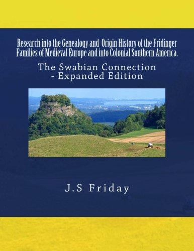 Research into the Genealogy and Origin History of the Fridinger Families of Medieval Europe and into Colonial Southern America.: The Swabian Connection - Expanded Edition