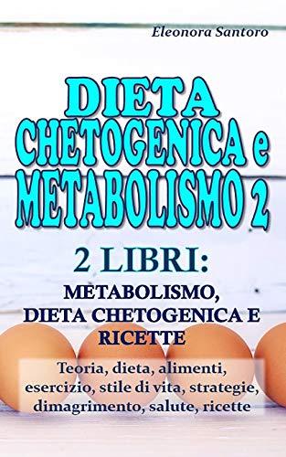 DIETA CHETOGENICA E METABOLISMO 2: 2 LIBRI: METABOLISMO, DIETA CHETOGENICA E RICETTE - Teoria, dieta, alimenti, esercizio, stile di vita, strategie, dimagrimento, salute, ricette