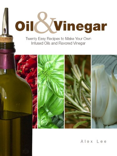 Oil and Vinegar: Twenty Easy Recipes to Make Your Own Infused Oils and Flavored Vinegar