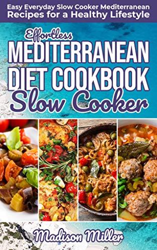 Effortless Mediterranean Diet Slow Cooker Cookbook: Easy Everyday Slow Cooker Mediterranean Recipes for a Healthy Lifestyle (Mediterranean Cooking Book 2)