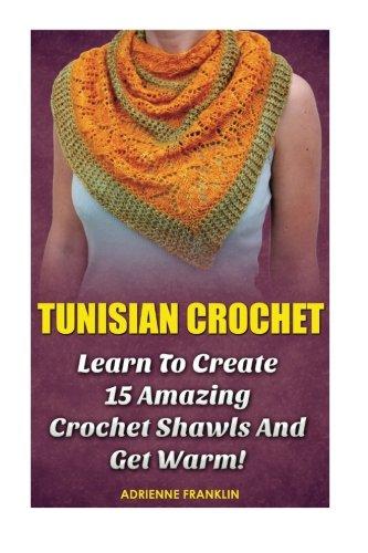 Tunisian Crochet: Learn to Creat 15 Amazing Crochet Shawls and Get Warm!: (Tunisian Crochet, Crochet Scarves, Crochet Shawls, How To Crochet, Crochet ... Patterns For Beginners, Crochet Patterns)