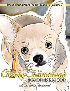Cheeky Chihuahuas Dog Coloring Book - Dogs Coloring Pages For Kids & Adults (Dogs Coloring Books) (Volume 2)