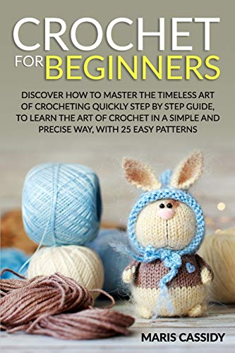 CROCHET FOR BEGINNERS:: Discover How to Master the Timeless Art of Crocheting Quickly Step by Step Guide, to Learn the Art of Crochet in a Simple and Precise Way, With 25 Easy Patterns