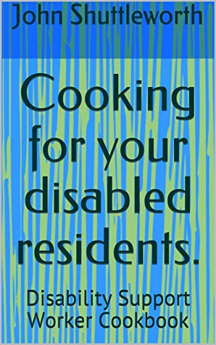 Cooking for your disabled residents.: Disability Support Worker Cookbook (disability support workers cookbook. 1) (English Edition)