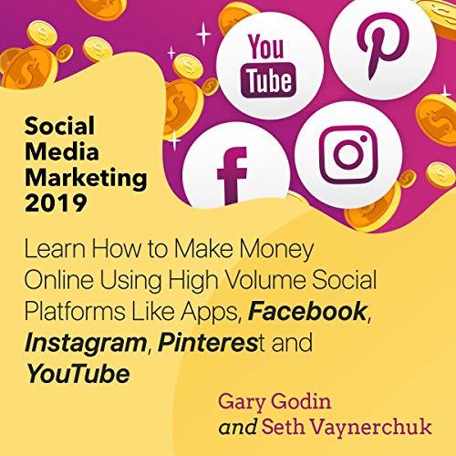 Social Media Marketing 2019: Learn How to Make Money Online Using High Volume Social Platforms Like Apps, Facebook, Instagram, Pinterest and YouTube cover art