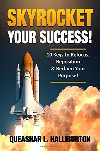 SKYROCKET YOUR SUCCESS!: 10 KEYS TO REFOCUS, REPOSITION & RECLAIM YOUR PURPOSE!