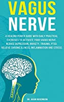 Vagus Nerve: A healing power guide with daily practical exercises to activate your vagus nerve. Reduce depression, anxiety, trauma, PTSD, relieve chronic illness, inflammation and stress.