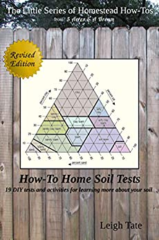 How-To Home Soil Tests: 19 DIY tests and activities for learning more about your soil (The Little Series of Homestead How-Tos from 5 Acres & A Dream) by [Leigh Tate]