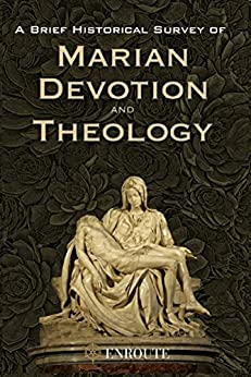 A Brief Historical Survey of Marian Devotion and Theology by [Fr Peter Samuel Kucer MSA]