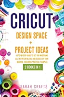 Cricut: 2 BOOKS IN 1: DESIGN SPACE+ PROJECT IDEAS: A Step-by-step Guide to Get you Mastering all the Potentialities and Secrets of your Machine. Including Practical Examples