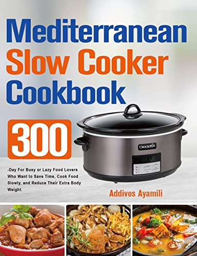 Mediterranean Diet Slow Cooker Cookbook: 300-Day for Busy or Lazy Food Lovers Who Want to Save Time, Cook Food Slowly, and Reduce Their Extra Body Weight.