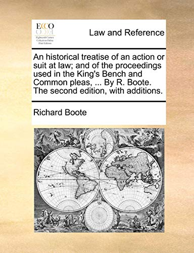 An  Historical Treatise of an Action or Suit at Law; And of the Proceedings Used in the King's Bench and Common Pleas, ... by R. Boote. the Second Edi