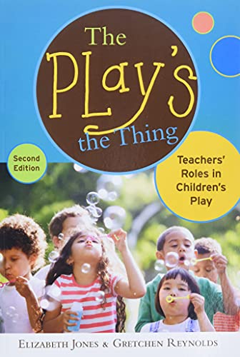The Play's the Thing: Teachers' Roles in Children's Play (Early Childhood Education Series)