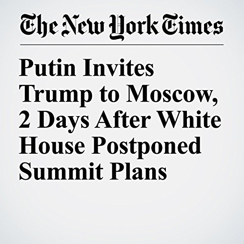 Putin Invites Trump to Moscow, 2 Days After White House Postponed Summit Plans copertina