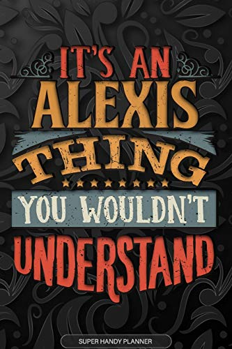 Alexis: It's An Alexis Thing You Wouldn't Understand - Alexis Name Planner With Notebook Journal Calendar Personel Goals Password Manager & Much More, Perfect Gift For A Male Called Alexis