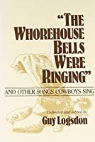 The Whorehouse Bells Were Ringing: And Other Songs Cowboys Sing (Music in American Life)