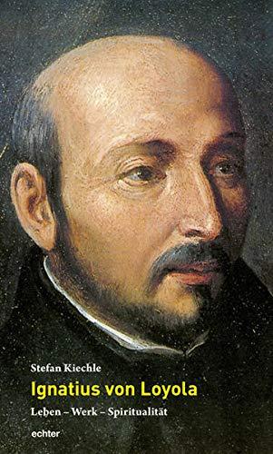 Ignatius von Loyola: Leben - Werk - Spiritualität