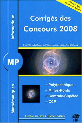 Mathématiques et informatique MP : Corrigés des concours 2008 Polytechnique, Mines-Ponts, Centrale-Supélec, CCP