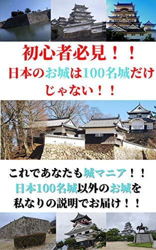 初心者必見!!日本のお城は100名城だけじゃない!!: これであなたも城マニア!!日本100名城以外のお城を私なりの説明でお届け!!