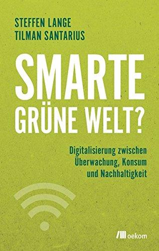 Smarte grüne Welt?: Digitalisierung zwischen Überwachung, Konsum und Nachhaltigkeit