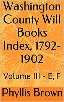 Washington County Will Books Index, 1792-1902: Volume III - E, F by [Phyllis Brown]