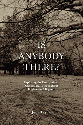 Is Anybody There?: Exploring the Unexplained, Ghostly trails throughout England and Beyond