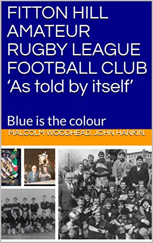 FITTON HILL AMATEUR RUGBY LEAGUE FOOTBALL CLUB 'As told by itself': Blue is the colour (English Edition)
