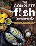 the Complete Fish Cookbook: Top 500 Modern Fish Recipes and the Complete Guide to Choosing the Right Fish for you