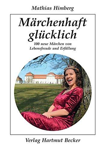 Märchenhaft glücklich: 100 neue Märchen von Lebensfreude und Erfüllung (Existenzielle Grundfragen /Lebensgestaltung)
