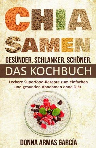 Chia Samen: Gesünder. Schlanker. Schöner. - DAS KOCHBUCH: Leckere Superfood-Rezepte zum einfachen und gesunden Abnehmen ohne Diät. (Chia Rezepte, ... Diät, Chia Samen, Clean Eating, Superfood)