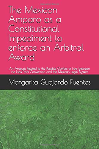 The Mexican Amparo as a Constitutional Impediment to enforce an Arbitral Award: An Analysis Related to the Possible Conflict of Law between the New York Convention and the Mexican Legal System