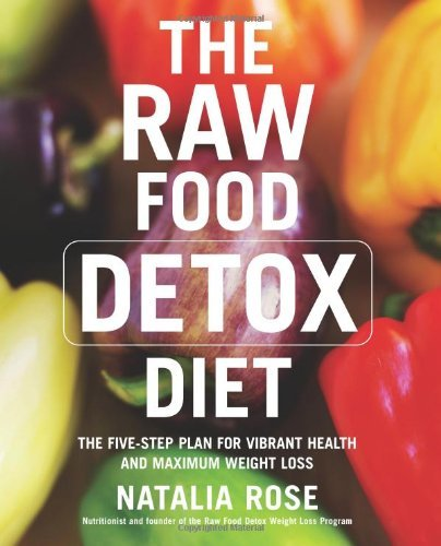 The Raw Food Detox Diet: The Five-Step Plan for Vibrant Health and Maximum Weight Loss (Raw Food Series Book 1)