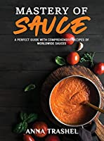 Mastery Of Sauce: A Perfect Guide With Comprehensive Recipes Of Worldwide Sauces