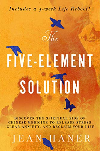 Haner, J: Five-Element Solution: Discover the Spiritual Side of Chinese Medicine to Release Stress, Clear Anxiety, and Reclaim Your Life
