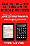 LEARN HOW TO ADD BOOKS TO KINDLE DEVICES: The Easy Manual on how to Add, Borrow, Loan, Delete Books Manage Contents/Device and do many more on kindle/Library for Learners and Experts.