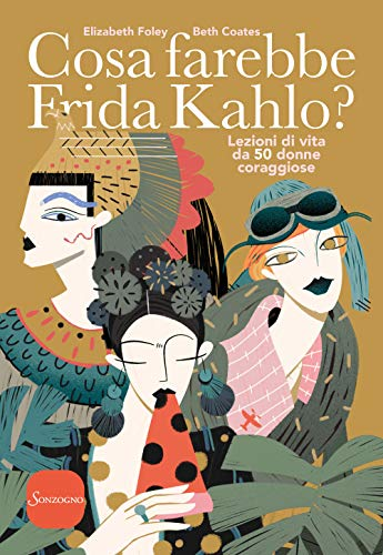 Cosa farebbe Frida Kahlo? Lezioni di vita da 50 donne coraggiose