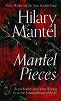 Mantel Pieces: Royal Bodies and Other Writing from the London Review of Books