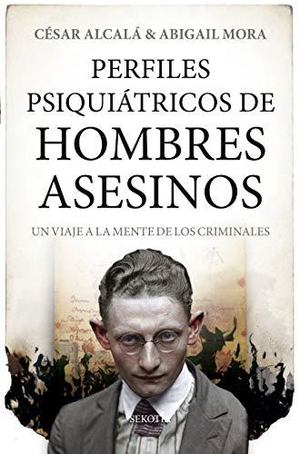 Perfiles Psiquiátricos De Hombres Asesinos: Un viaje a la mente de los criminales (Mi expediente favorito)