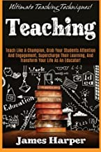 Teaching: Ultimate Teaching Techniques! Teach Like A Champion, Grab Your Students Attention And Engagement, Supercharge Their Learning, And Transform Your Life As An Educator!