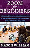 ZOOM FOR BEGINNERS: A COMPLETE ILLUSTRATIVE GUIDE TO BECOME A PRO IN HOSTING MEETINGS, WEBINARS, LIVE STREAMS, VIDEO CONFERENCING USING ZOOM. (English Edition)