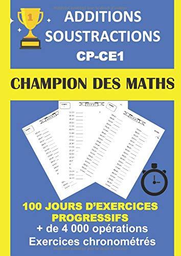 ADDITIONS SOUSTRACTIONS CP CE1 CHAMPION DES MATHS 100 JOURS D'EXERCICES PROGRESSIFS + DE 4000 OPÉRATIONS EXERCICES CHRONOMÉTRÉS: Cahier d'exercices pour progresser en calcul